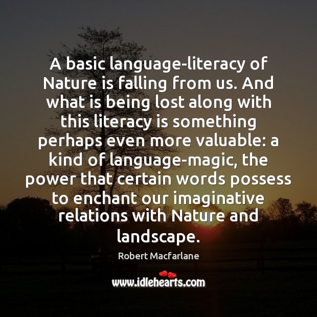 A basic language-literacy of Nature is falling from us. And what is Robert Macfarlane Picture Quote