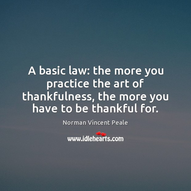 A basic law: the more you practice the art of thankfulness, the Norman Vincent Peale Picture Quote