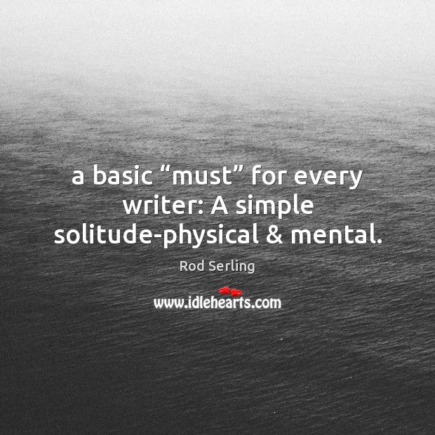 """A basic """"must"""" for every writer: A simple solitude-physical & mental. Rod Serling Picture Quote"""