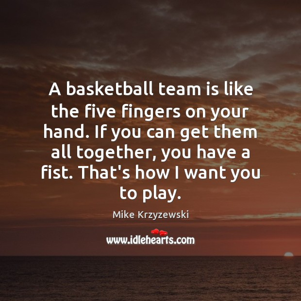 A basketball team is like the five fingers on your hand. If Mike Krzyzewski Picture Quote