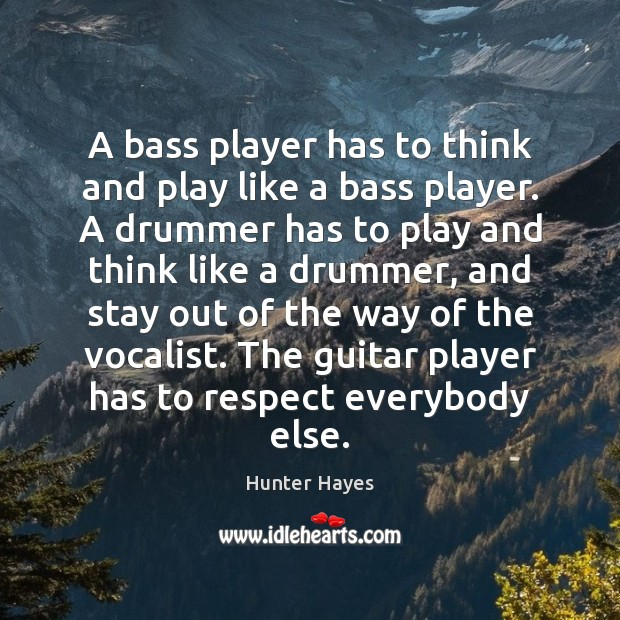 A bass player has to think and play like a bass player. Hunter Hayes Picture Quote