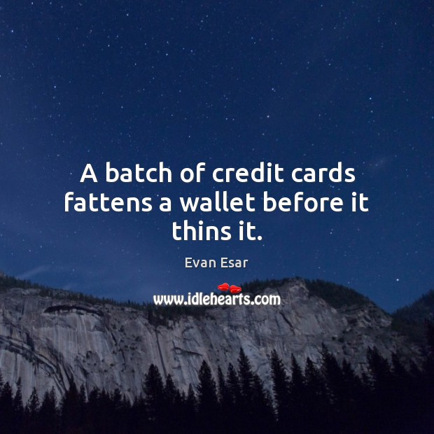 A batch of credit cards fattens a wallet before it thins it. Image