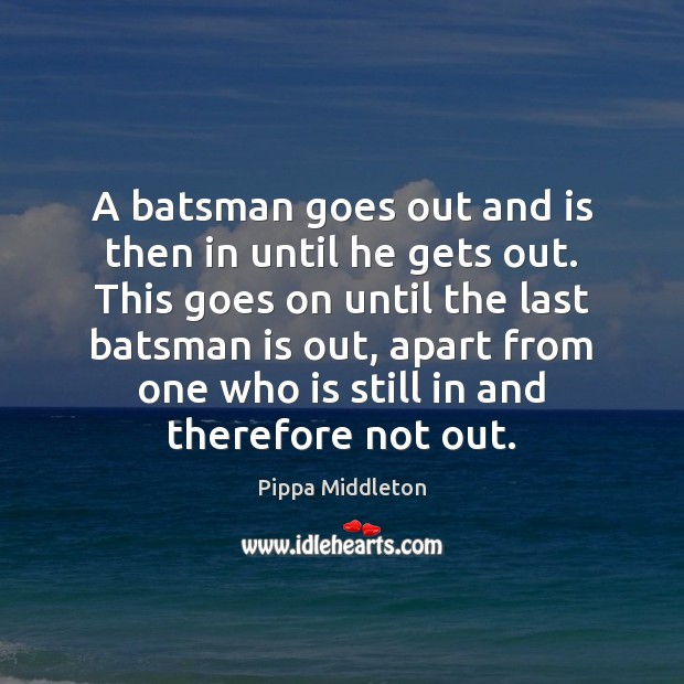 A batsman goes out and is then in until he gets out. Image