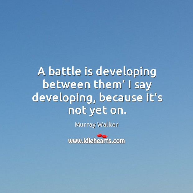 A battle is developing between them' I say developing, because it's not yet on. Image