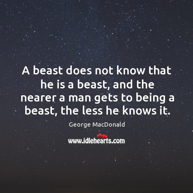 Image, A beast does not know that he is a beast, and the nearer a man gets to being a beast, the less he knows it.