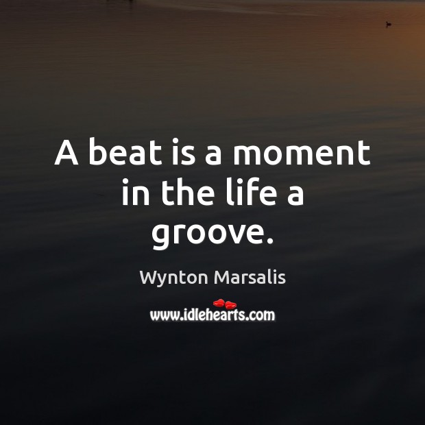 A beat is a moment in the life a groove. Wynton Marsalis Picture Quote