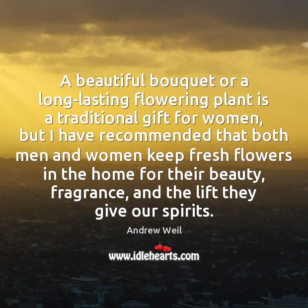 A beautiful bouquet or a long-lasting flowering plant is a traditional gift Andrew Weil Picture Quote