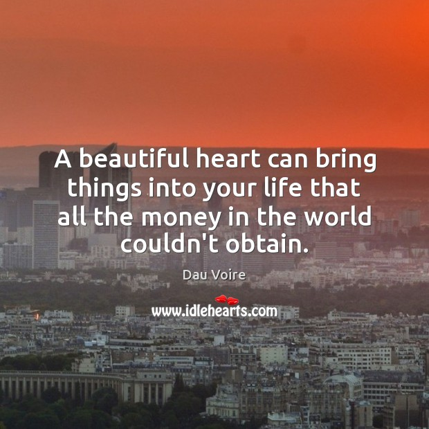 A beautiful heart can bring things into your life that all the money couldn't. Heart Quotes Image
