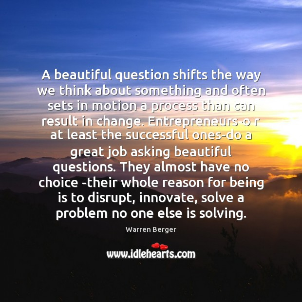A beautiful question shifts the way we think about something and often Image