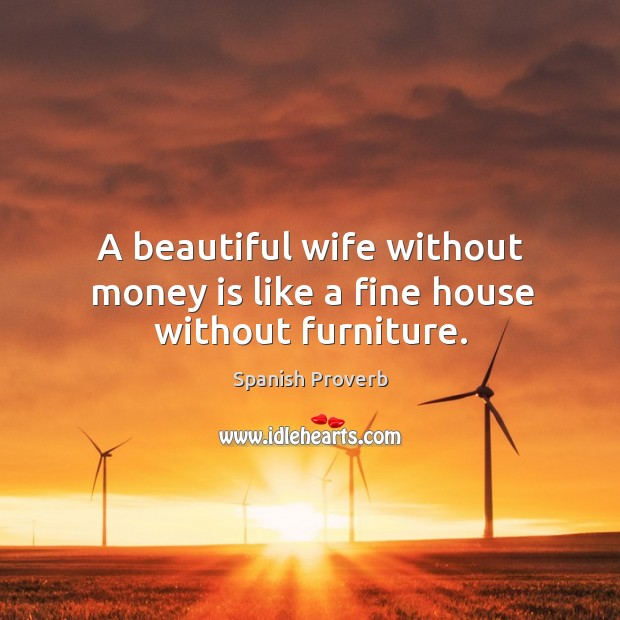 A beautiful wife without money is like a fine house without furniture. Image
