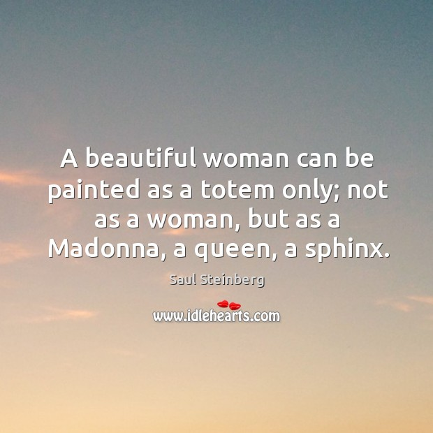 A beautiful woman can be painted as a totem only; not as a woman, but as a madonna Image