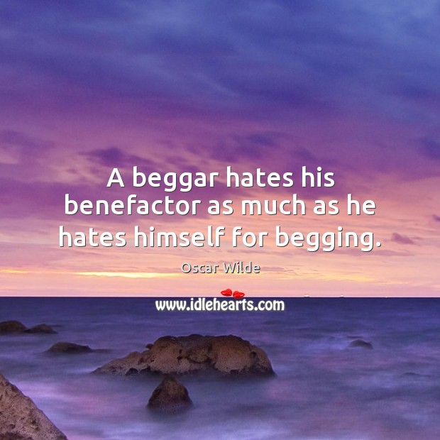 A beggar hates his benefactor as much as he hates himself for begging. Image