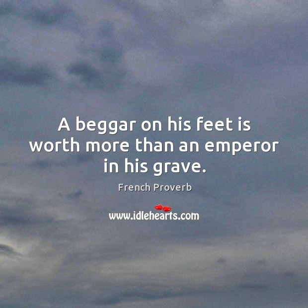A beggar on his feet is worth more than an emperor in his grave. Image