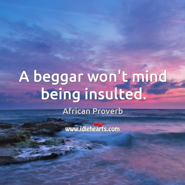 Image, A beggar won't mind being insulted.