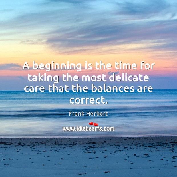 A beginning is the time for taking the most delicate care that the balances are correct. Image
