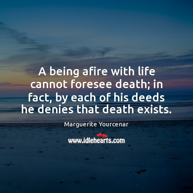 A being afire with life cannot foresee death; in fact, by each Marguerite Yourcenar Picture Quote