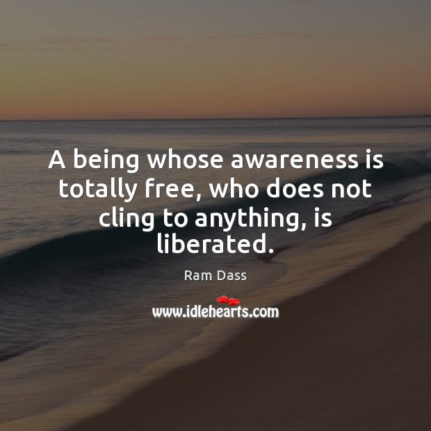 A being whose awareness is totally free, who does not cling to anything, is liberated. Ram Dass Picture Quote