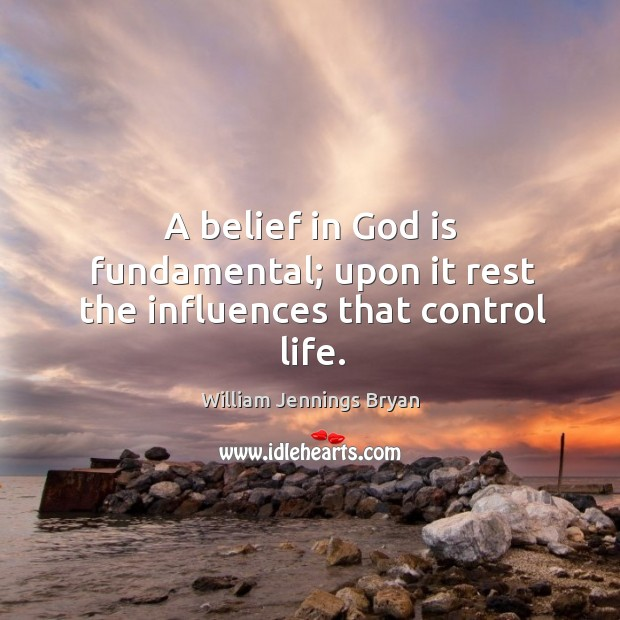 Image, A belief in God is fundamental; upon it rest the influences that control life.