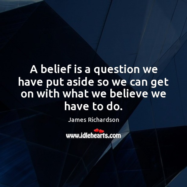 A belief is a question we have put aside so we can Belief Quotes Image