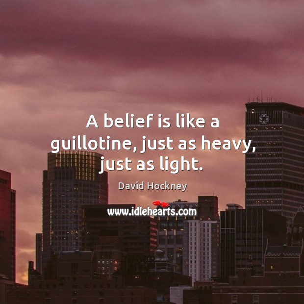 A belief is like a guillotine, just as heavy, just as light. Belief Quotes Image
