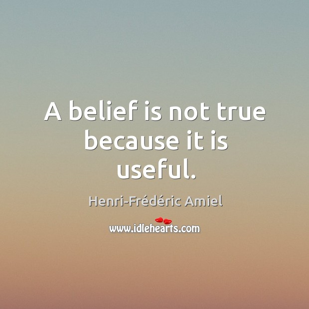 A belief is not true because it is useful. Image