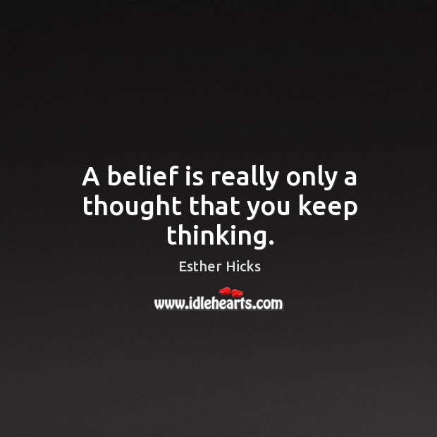 A belief is really only a thought that you keep thinking. Image