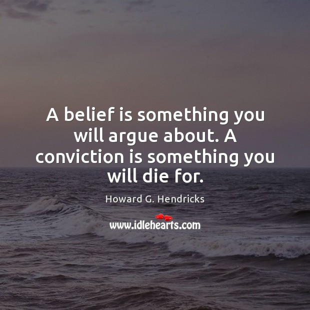 A belief is something you will argue about. A conviction is something you will die for. Howard G. Hendricks Picture Quote
