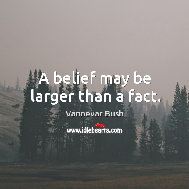 A belief may be larger than a fact. Vannevar Bush Picture Quote