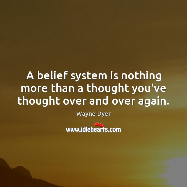 A belief system is nothing more than a thought you've thought over and over again. Wayne Dyer Picture Quote
