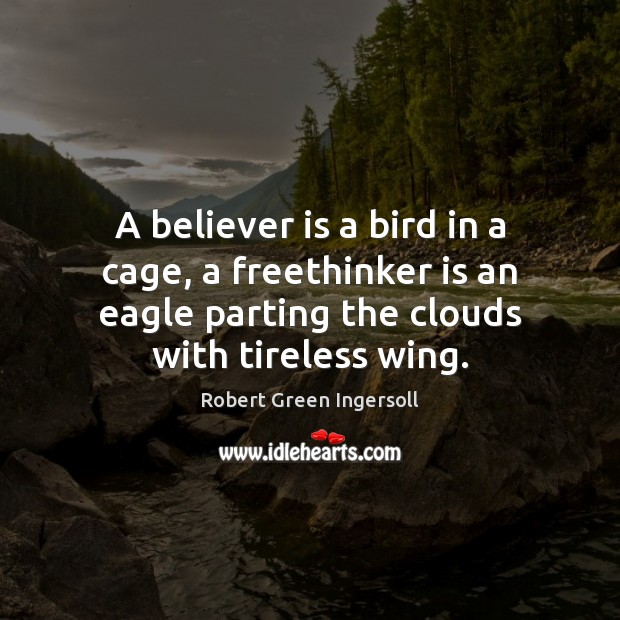A believer is a bird in a cage, a freethinker is an Robert Green Ingersoll Picture Quote