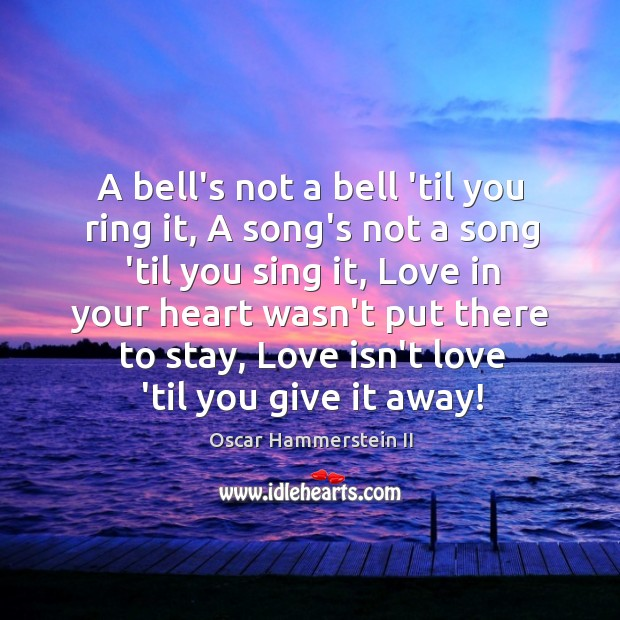 A bell's not a bell 'til you ring it, A song's not Oscar Hammerstein II Picture Quote