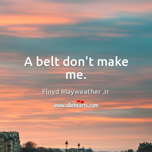 A belt don't make me. Floyd Mayweather Jr Picture Quote