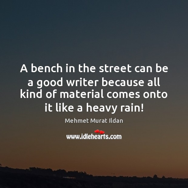 A bench in the street can be a good writer because all Mehmet Murat Ildan Picture Quote