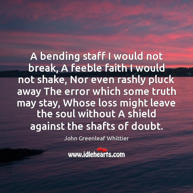 John Greenleaf Whittier Picture Quote image saying: A bending staff I would not break, A feeble faith I would