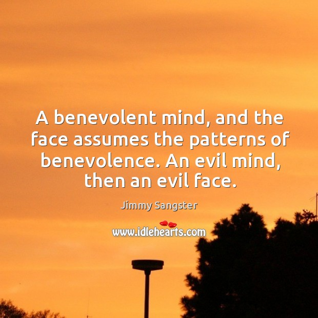 Image, A benevolent mind, and the face assumes the patterns of benevolence. An evil mind, then an evil face.