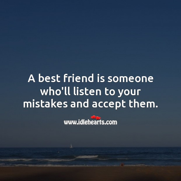 A best friend is someone who'll listen to your mistakes and accept them. Image