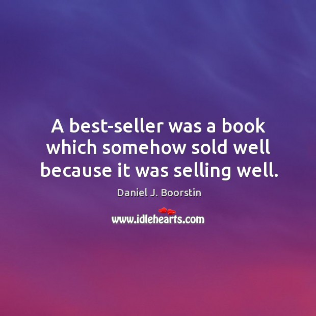 A best-seller was a book which somehow sold well because it was selling well. Image