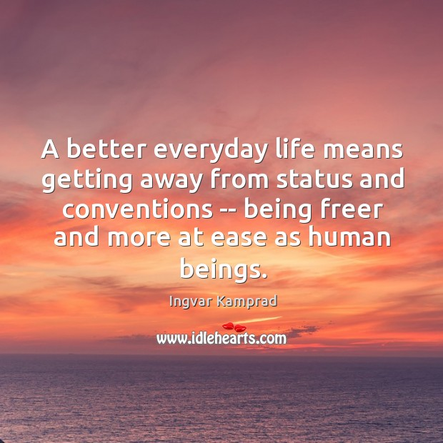 A better everyday life means getting away from status and conventions — Ingvar Kamprad Picture Quote