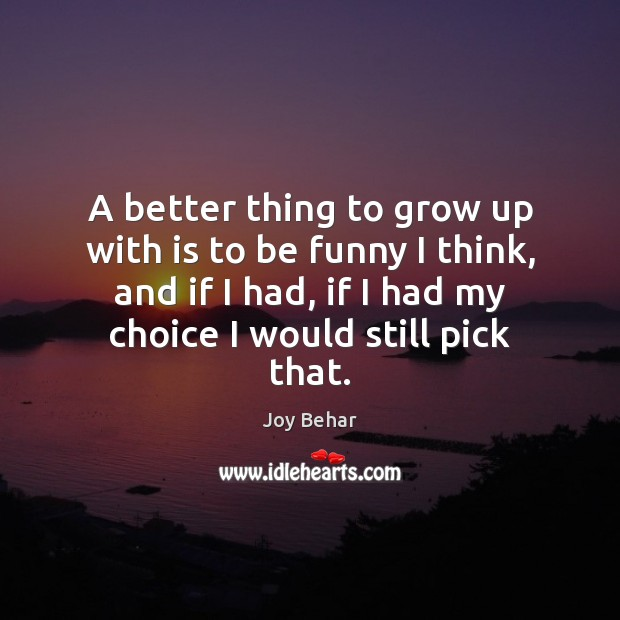 A better thing to grow up with is to be funny I Joy Behar Picture Quote