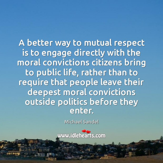 A better way to mutual respect is to engage directly with the Michael Sandel Picture Quote