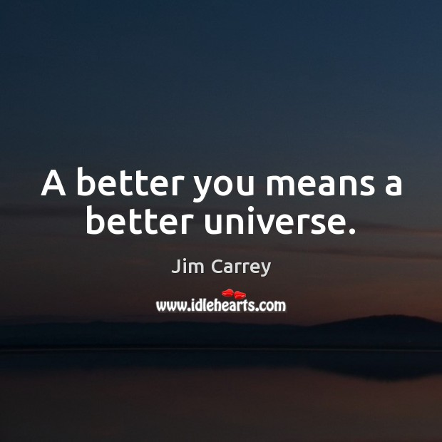 A better you means a better universe. Jim Carrey Picture Quote