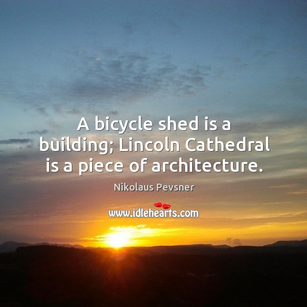 A bicycle shed is a building; lincoln cathedral is a piece of architecture. Image