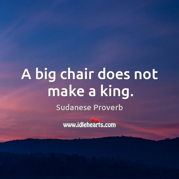 A big chair does not make a king. Sudanese Proverbs Image