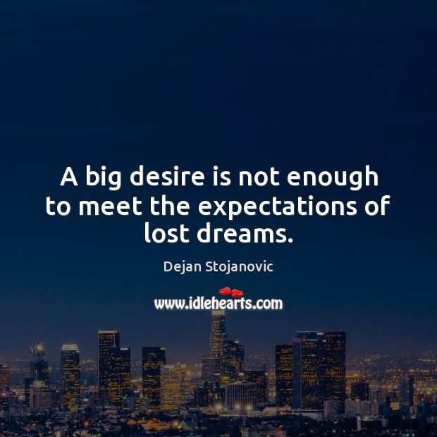 A big desire is not enough to meet the expectations of lost dreams. Dejan Stojanovic Picture Quote