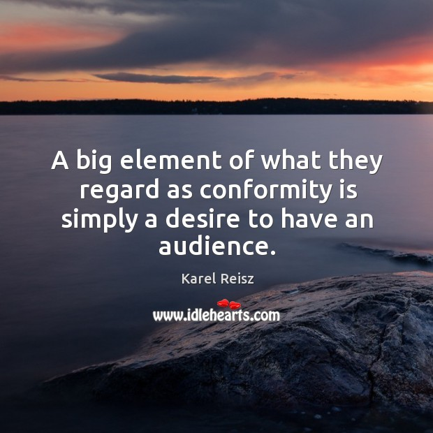 A big element of what they regard as conformity is simply a desire to have an audience. Image