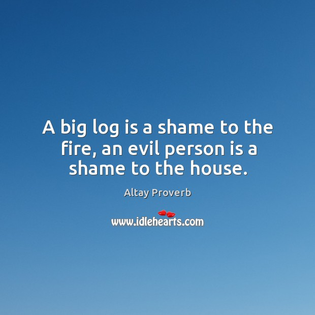 A big log is a shame to the fire, an evil person is a shame to the house. Altay Proverbs Image