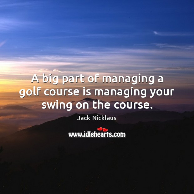 Image, A big part of managing a golf course is managing your swing on the course.
