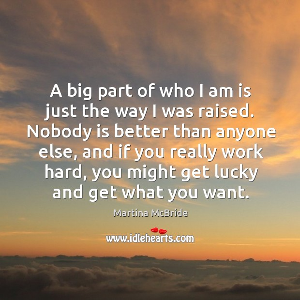 A big part of who I am is just the way I was raised. Nobody is better than anyone else. Martina McBride Picture Quote
