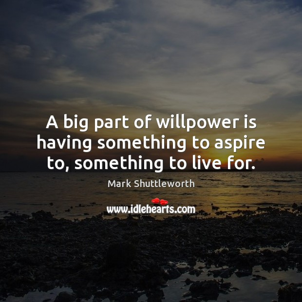 Mark Shuttleworth Picture Quote image saying: A big part of willpower is having something to aspire to, something to live for.