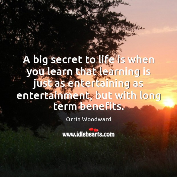 A big secret to life is when you learn that learning is Learning Quotes Image